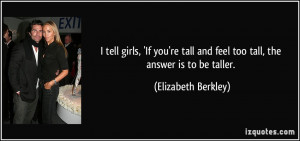 ... tall and feel too tall, the answer is to be taller. - Elizabeth