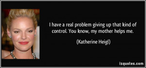 have a real problem giving up that kind of control. You know, my ...