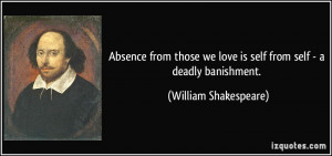 Absence from those we love is self from self - a deadly banishment ...