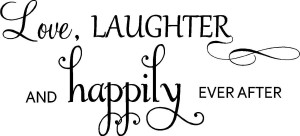 Love, Laughter And Happily Ever After.