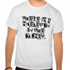 Quotes - There is a skeleton in the closet. Tee Shirt