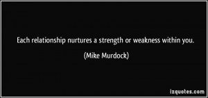 Each relationship nurtures a strength or weakness within you. - Mike ...