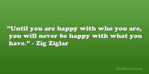 "... you are, you will never be happy with what you have."" – Zig Ziglar"