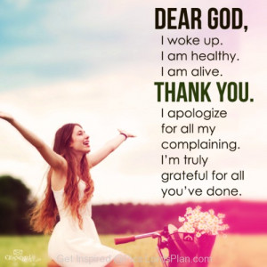 Thank you lord for another day, i woke up im healthy and alive and i ...