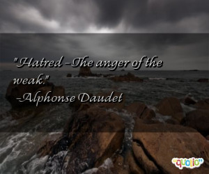 Hatred - The anger of the weak .