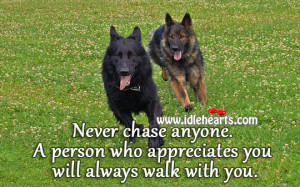 Never chase anyone. A person who appreciates you will always walk with ...