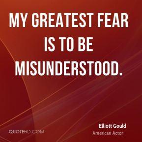 Elliott Gould - My greatest fear is to be misunderstood.