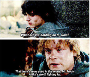 ... there's some good in this world Mr Frodo and it's worth fighting for