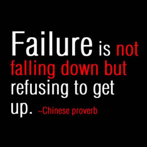 Failure is not falling down but refusing to get up. - Chinese Proverb