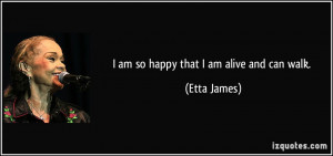 am so happy that I am alive and can walk. - Etta James