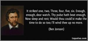 ... Enough, enough, dear watch, Thy pulse hath beat enough. Now sleep