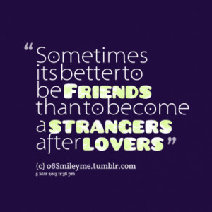 ... its better to be Friends than to become a strangers after lovers