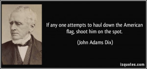 If any one attempts to haul down the American flag, shoot him on the ...