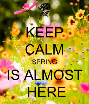 KEEP CALM SPRING IS ALMOST HERE