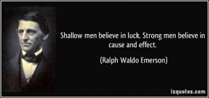 ... in luck. Strong men believe in cause and effect. - Ralph Waldo Emerson