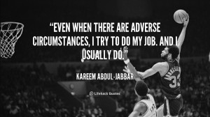 Even when there are adverse circumstances, I try to do my job. And I ...