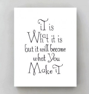 It is what it is but it will become what you make it