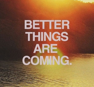 Better things will always come