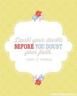 ... you doubt your faith. Dieter F. Uchtdorf. Free printable quotes