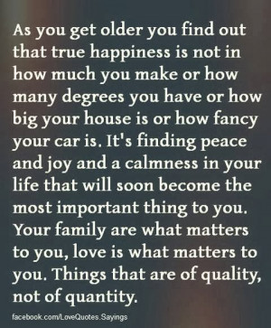 As you get older you find out that true happiness is not in how much ...