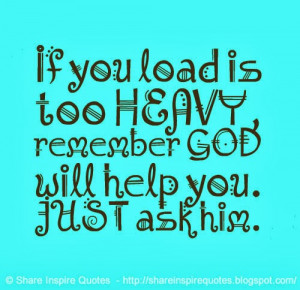 If you load is too HEAVY, remember GOD will help you. JUST ask him.