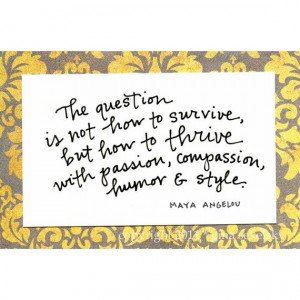 ... how to thrive with passion, compassion, humor & style. (Maya Angelou