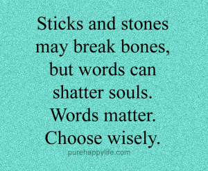 Sticks and stones may break bones, but words can shatter souls. Words ...