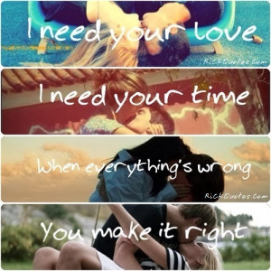 Quotes : I Need you love, i need your time, when everything's wrong ...