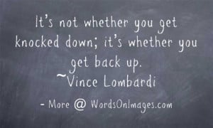 Its not whether you get knocked down, its whether you get back up ...