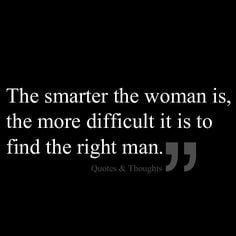 ... smarter the woman is, the more difficult it is to find the right man
