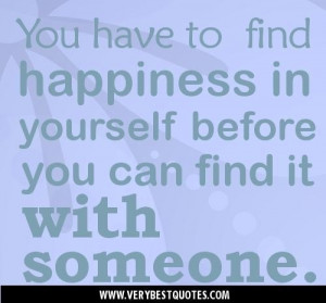 ... quotes you have to find happiness in yourself before you can find it