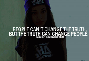 people can't change the truth but the truth can change people.