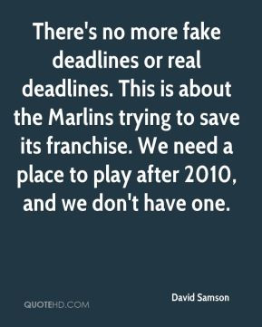 David Samson - There's no more fake deadlines or real deadlines. This ...