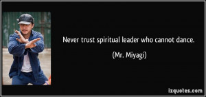 Never trust spiritual leader who cannot dance. - Mr. Miyagi