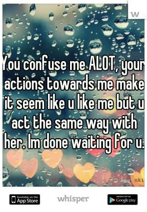 You confuse me ALOT, your actions towards me make it seem like u like ...