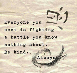 Everyone you meet is fighting a battle you know nothing about. Be kind ...