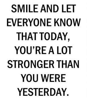 Smile and let everyone know Today that you are a lot stronger than you ...