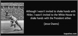 ... White House to shake hands with the President either. - Jesse Owens
