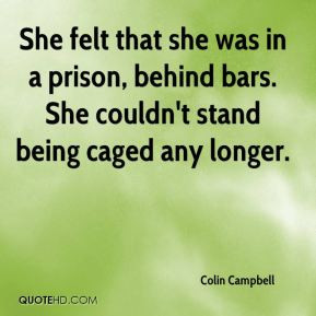 ... in a prison, behind bars. She couldn't stand being caged any longer