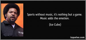 Sports without music, it's nothing but a game. Music adds the emotion ...
