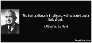 The best audience is intelligent, well-educated and a little drunk ...