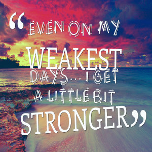 Quotes Picture: even on my weakest days i get a little bit stronger