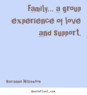 Love quote - Family... a group experience of love and support.