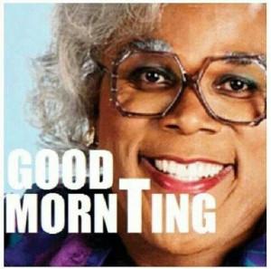 Madea says Good MornTing!