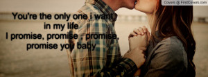 You're the only one i want in my life I promise, promise , promise ...