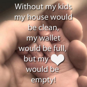 without my children my house would be clean my wallet would be full ...