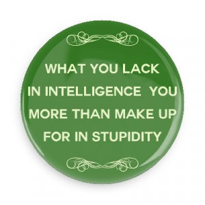 ... Sayings Pins – Wacky Buttons – What you lack in intelligence you