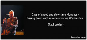 ... - Pissing down with rain on a boring Wednesday... - Paul Weller