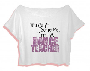 funny dance quotes shirt you cant scare me I am a dance teacher women ...