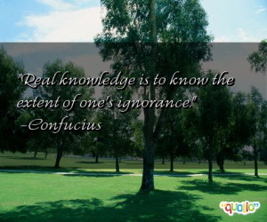 Real knowledge is to know the extent of one's ignorance. -Confucius